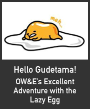 Hello Gudetama! <small>OW&#038;E's Excellent Adventure with the Lazy Egg</small>